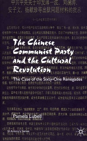 The Chinese Communist Party During the Cultural Revolution: The Case of the Sixty-One Renegades  by  Pamela Lubell