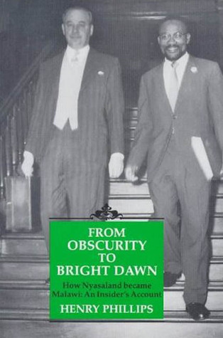 From Obscurity To Bright Dawn: How Nyasaland became Malawi, An Insiders Account Henry Phillips