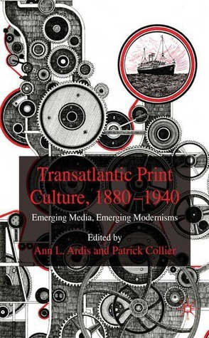 Transatlantic Print Culture, 1880-1940: Emerging Media, Emerging Modernisms  by  Patrick Collier