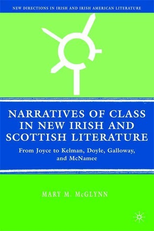 Narratives of Class in New Irish and Scottish Literature: From Joyce to Kelman, Doyle, Galloway, and McNamee  by  Mary M. McGlynn