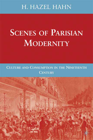 Scenes of Parisian Modernity: Culture and Consumption in the Nineteenth Century  by  H Hazel Hahn