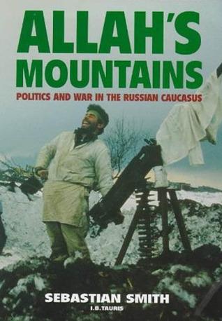 Allahs Mountains: Politics and War in the Russian Caucasus Sebastian Smith
