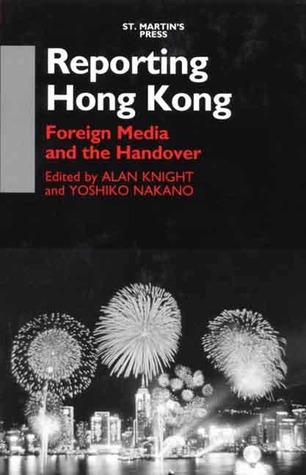 Reporting Hong Kong: Foreign Media and the Handover  by  Yoshiko Nakano