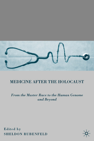 Medicine After the Holocaust: From the Master Race to the Human Genome and Beyond  by  Sheldon Rubenfeld