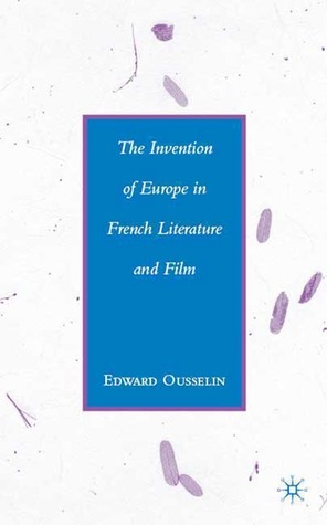 The Invention of Europe in French Literature and Film  by  Edward Ousselin