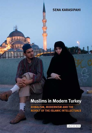 Muslims in Modern Turkey: Kemalism, Modernism and the Revolt of the Islamic Intellectuals  by  Sena Karasipahi