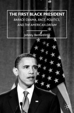 The First Black President: Barack Obama, Race, Politics, and the American Dream  by  Johnny Bernard Hill