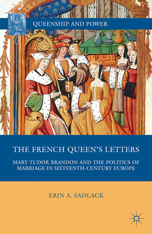 The French Queens Letters: Mary Tudor Brandon and the Politics of Marriage in Sixteenth-Century Europe Erin A. Sadlack
