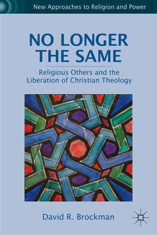 No Longer the Same: Religious Others and the Liberation of Christian Theology David R. Brockman