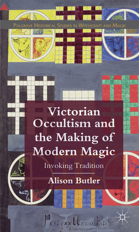 Victorian Occultism and the Making of Modern Magic: Invoking Tradition  by  Alison Butler