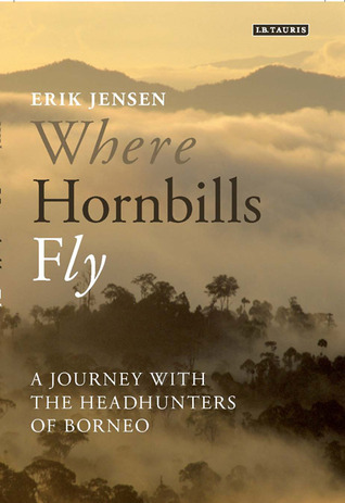 Where Hornbills Fly: A Journey with the Headhunters of Borneo  by  Erik Jensen