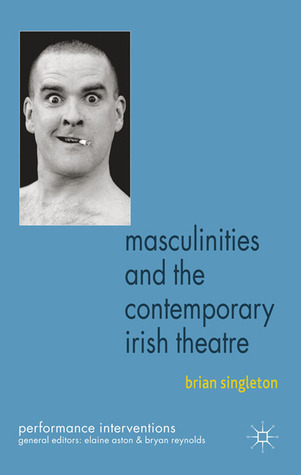 Masculinities and the Contemporary Irish Theatre Brian Singleton