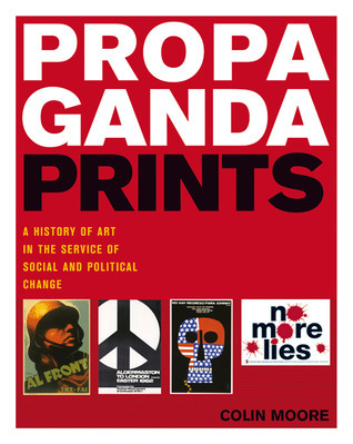 Propaganda Prints: A History of Art in the Service of Social and Political Change  by  Colin Moore