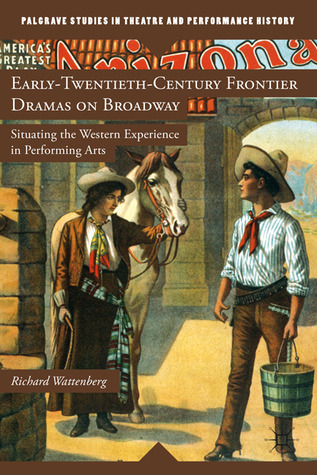 Early-Twentieth-Century Frontier Dramas on Broadway: Situating the Western Experience in Performing Arts Richard Wattenberg