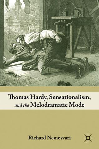 Thomas Hardy, Sensationalism, and the Melodramatic Mode  by  Richard Nemesvari