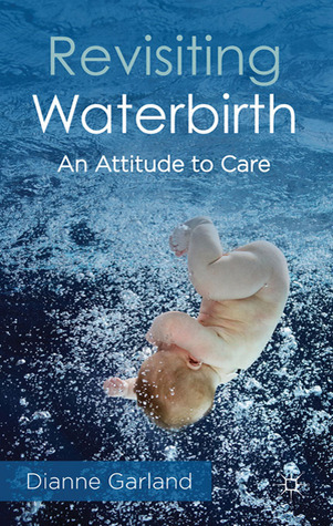 Revisiting Waterbirth: An Attitude to Care Dianne Garland