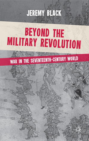 Beyond the Military Revolution: War in the Seventeenth Century World  by  Jeremy Black