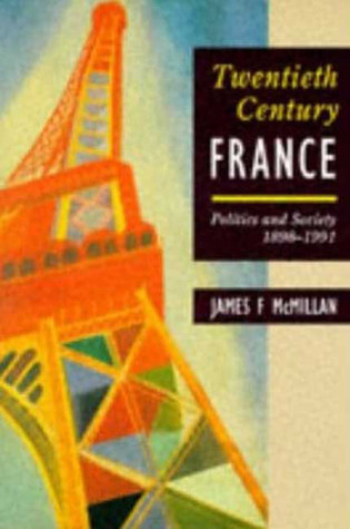 Twentieth-Century France: Politics and Society in France 1898-1991  by  James F. McMillan