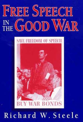 Free Speech in the Good War Richard W. Steele