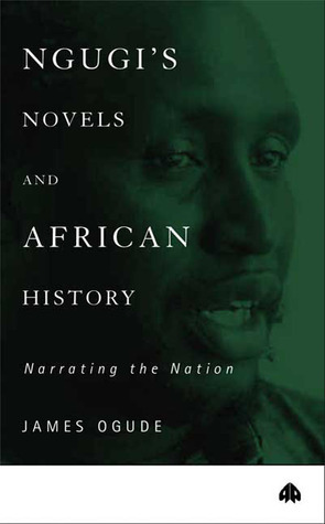 Ngugis Novels and African History: Narrating the Nation  by  James Ogude