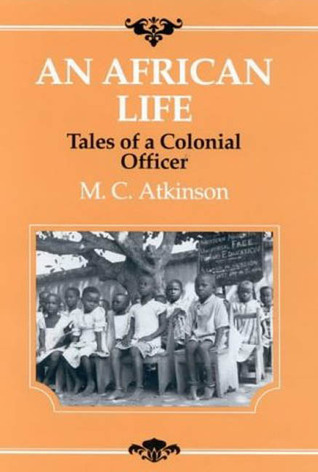 An African Life: Tales of a Colonial Officer  by  M.C. Atkinson
