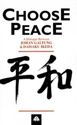 Choose Peace: A Dialogue Between Johan Galtung and Daisaku Ikeda Johan Galtung
