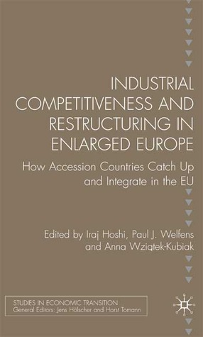Industrial Competitiveness and Restructuring in Enlarged Europe: How Accession Countries Catch Up and Integrate in the European Union Iraj Hashi