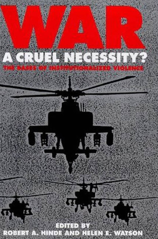 War: A Cruel Necessity?: The Bases of Institutionalized Violence  by  Robert A. Hinde