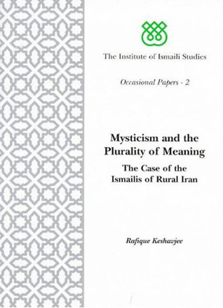 Mysticism and the Plurality of Meaning: The Case of the Ismailis of Rural Iran  by  Rafique H. Keshavjee