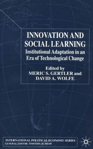 Innovation and Social Learning: Institutional Adaptation in an Era of Technological Change Meric S. Gertler