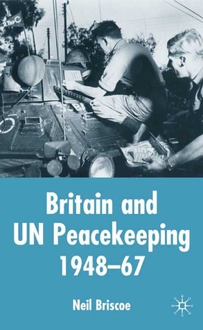 Britain and UN Peacekeeping: 1948-67  by  Neil Briscoe