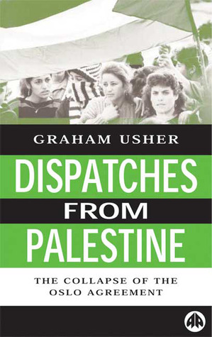 Dispatches From Palestine: The Rise and Fall of the Oslo Peace Process  by  Graham Usher