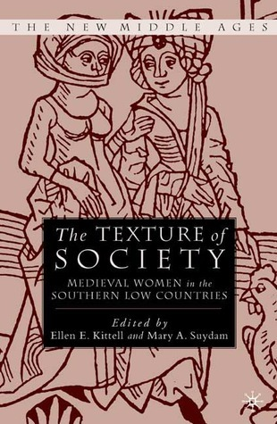 The Texture of Society: Medieval Women in the Southern Low Countries  by  Ellen E. Kittell