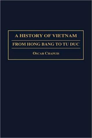 A History of Vietnam: From Hong Bang to Tu Duc Oscar Chapuis