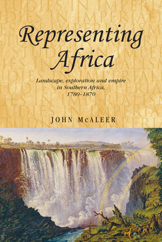 Representing Africa: Landscape, Exploration and Empire in Southern Africa, 1780-1870 John McAleer