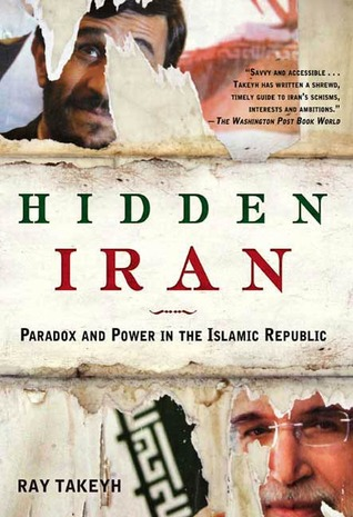 Hidden Iran: Paradox and Power in the Islamic Republic Ray Takeyh