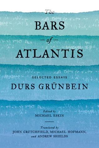 The Bars of Atlantis: Selected Essays Durs Grünbein