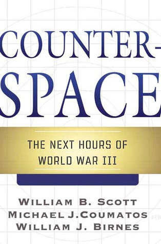 Counterspace: The Next Hours of World War III  by  William B.  Scott