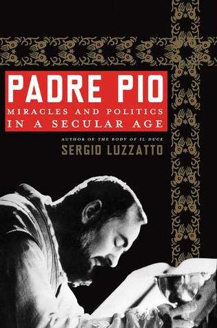 Padre Pio: Miracles and Politics in a Secular Age Sergio Luzzatto