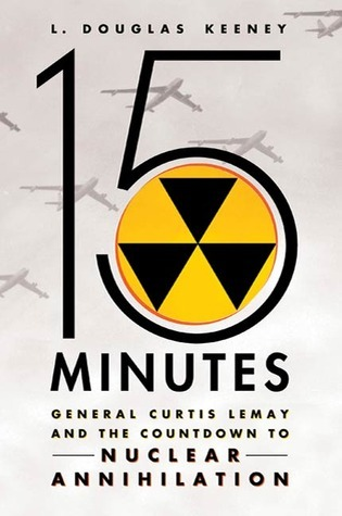 15 Minutes: General Curtis LeMay and the Countdown to Nuclear Annihilation  by  L. Douglas Keeney