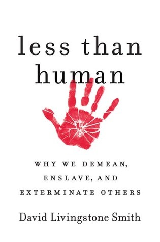 Less Than Human: Why We Demean, Enslave, and Exterminate Others David Livingstone Smith