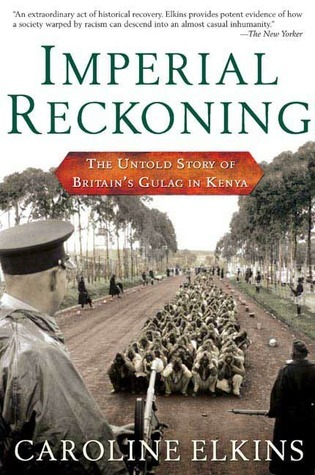 Imperial Reckoning: The Untold Story of Britains Gulag in Kenya  by  Caroline Elkins