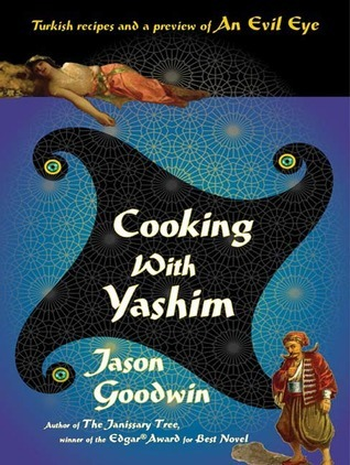 Cooking with Yashim: Turkish Recipes and a Preview of An Evil Eye  by  Jason Goodwin