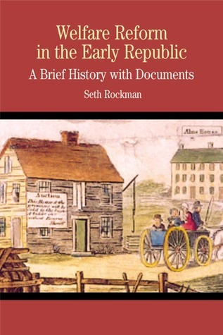 Welfare Reform in the Early Republic: A Brief History with Documents  by  Seth Rockman