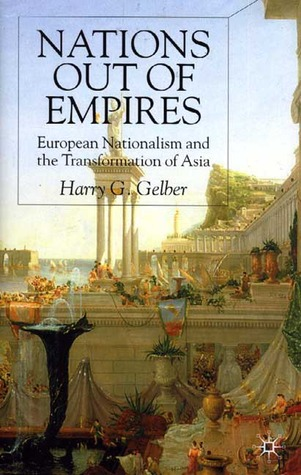 Nations Out of Empires: European Nationalism and the Transformation of Asia  by  Harry G. Gelber