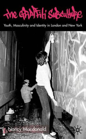 The Graffiti Subculture: Youth, Masculinity and Identity in London and New York  by  Nancy MacDonald
