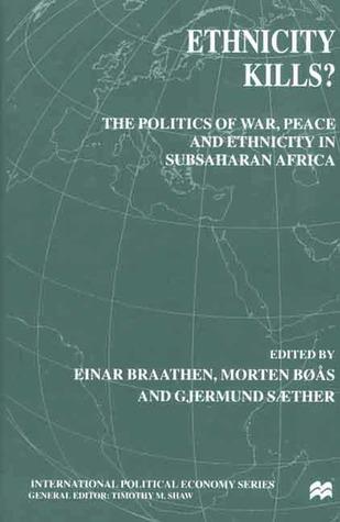Ethnicity Kills? The Politics of War, Peace and Ethnicity in Subsaharan Africa Einar Braathen