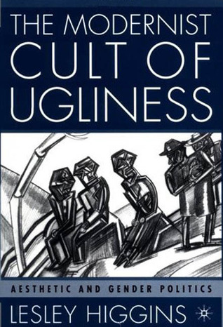 The Modernist Cult of Ugliness: Aesthetic and Gender Politics  by  Lesley Higgins