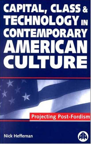 Capital, Class & Technology in Contemporary American Culture: Projecting Post-Fordism  by  Nick Heffernan