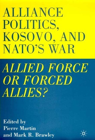 Alliance Politics, Kosovo, and NATOs War: Allied Force or Forced Allies?  by  Pierre Martin